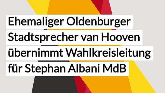 Ehemaliger Oldenburger Stadtsprecher van Hooven übernimmt Wahlkreisleitung für Stephan Albani MdB